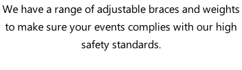 We have a range of adjustable braces and weights to make sure your events complies with our high safety standards.
