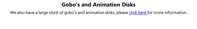 Gobo's and Animation Disks We also have a large stock of gobo's and animation disks, please click here for more information.